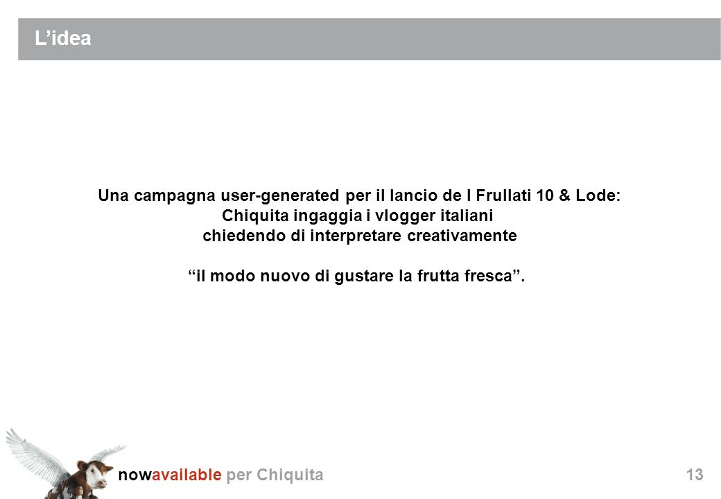 nowavailable per Chiquita13 Lidea Una campagna user-generated per il lancio de I Frullati 10 & Lode: Chiquita ingaggia i vlogger italiani chiedendo di interpretare creativamente il modo nuovo di gustare la frutta fresca.