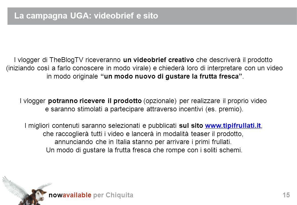 nowavailable per Chiquita15 La campagna UGA: videobrief e sito I vlogger di TheBlogTV riceveranno un videobrief creativo che descriverà il prodotto (iniziando così a farlo conoscere in modo virale) e chiederà loro di interpretare con un video in modo originale un modo nuovo di gustare la frutta fresca.