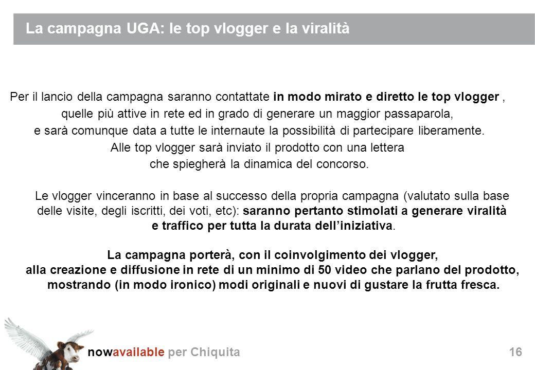 nowavailable per Chiquita16 La campagna UGA: le top vlogger e la viralità Per il lancio della campagna saranno contattate in modo mirato e diretto le top vlogger, quelle più attive in rete ed in grado di generare un maggior passaparola, e sarà comunque data a tutte le internaute la possibilità di partecipare liberamente.