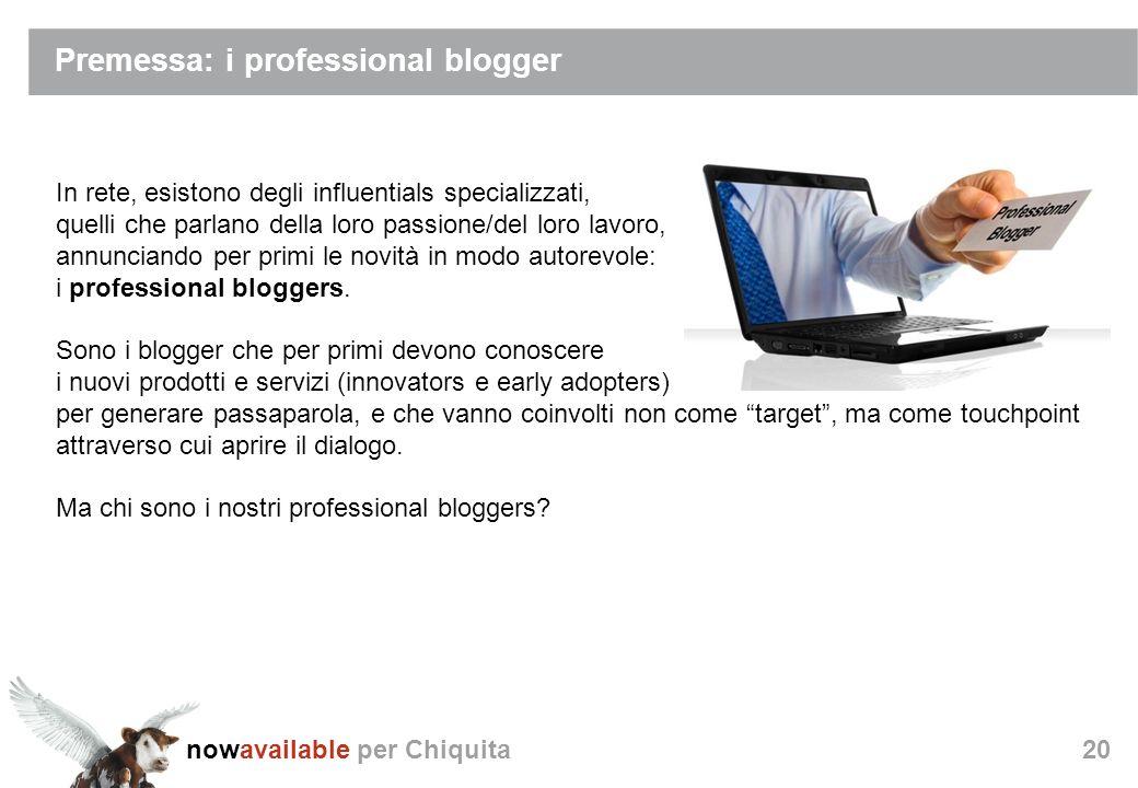 nowavailable per Chiquita20 Premessa: i professional blogger In rete, esistono degli influentials specializzati, quelli che parlano della loro passione/del loro lavoro, annunciando per primi le novità in modo autorevole: i professional bloggers.