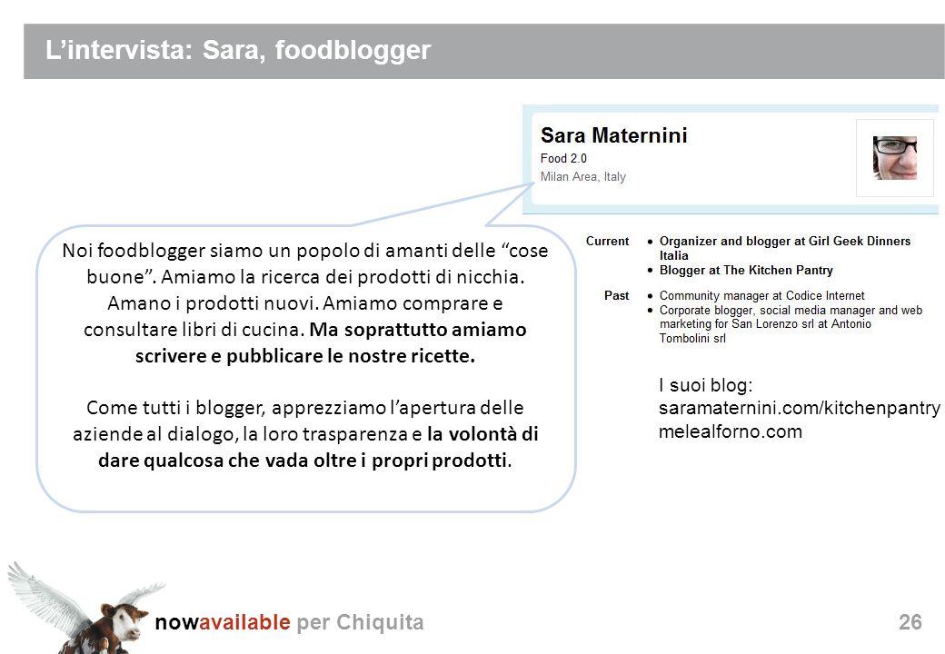 nowavailable per Chiquita26 Lintervista: Sara, foodblogger I suoi blog: saramaternini.com/kitchenpantry melealforno.com Noi foodblogger siamo un popolo di amanti delle cose buone.