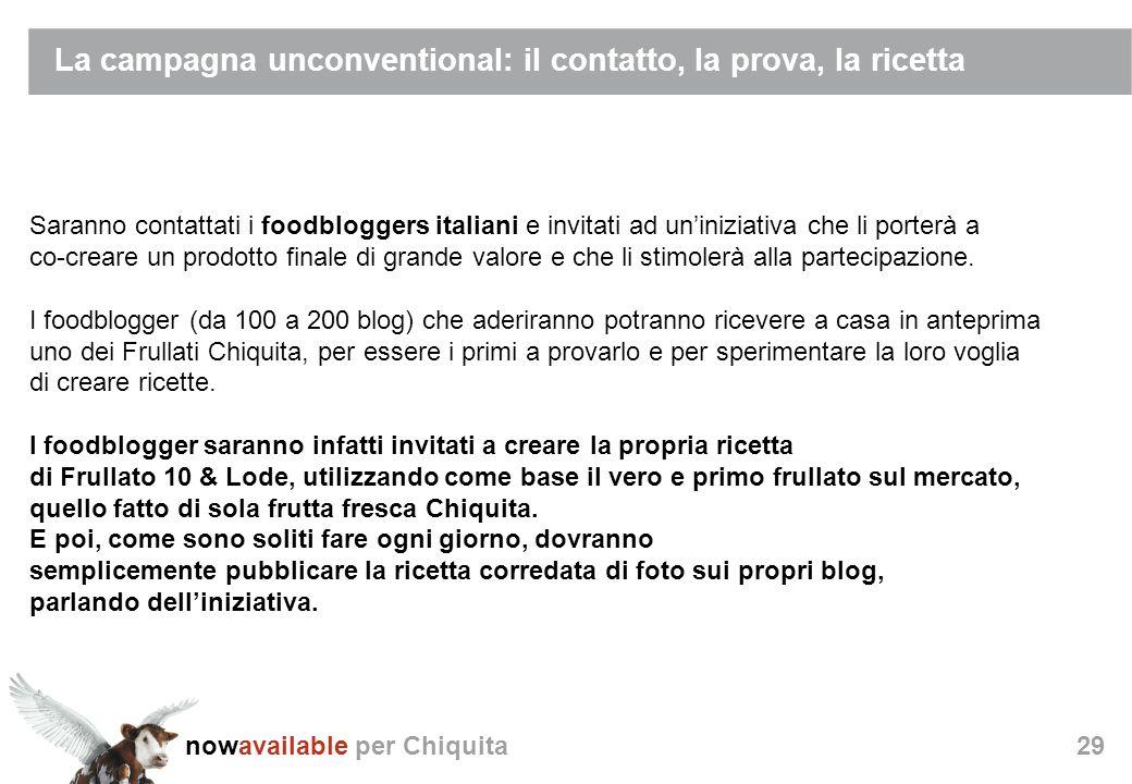 nowavailable per Chiquita29 La campagna unconventional: il contatto, la prova, la ricetta Saranno contattati i foodbloggers italiani e invitati ad uniniziativa che li porterà a co-creare un prodotto finale di grande valore e che li stimolerà alla partecipazione.
