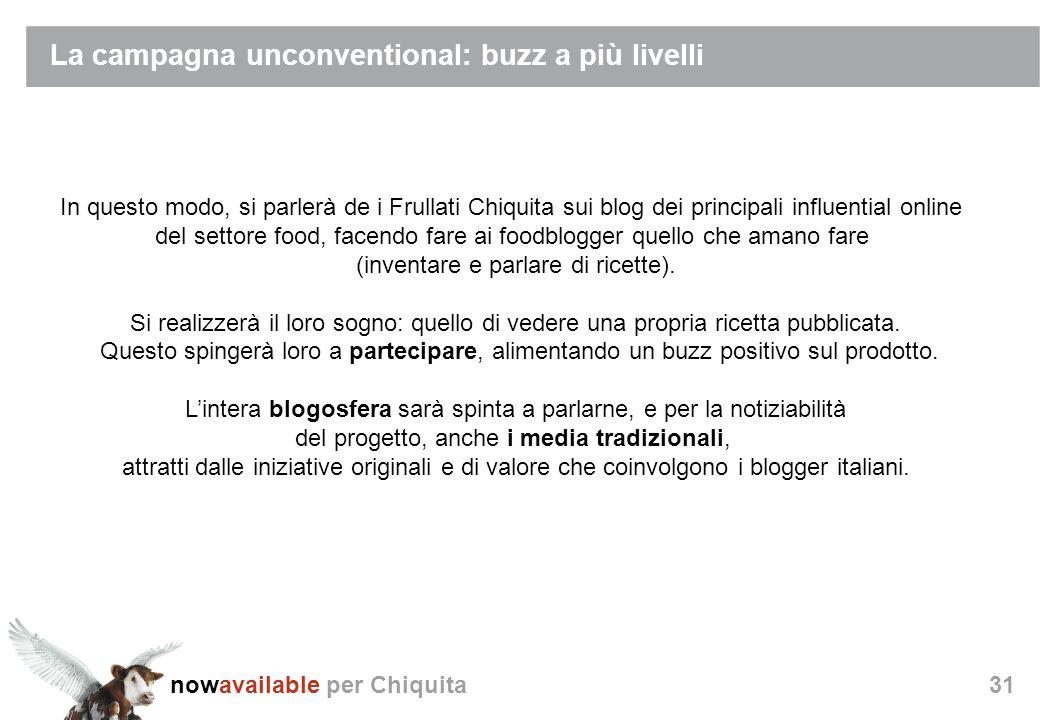 nowavailable per Chiquita31 La campagna unconventional: buzz a più livelli In questo modo, si parlerà de i Frullati Chiquita sui blog dei principali influential online del settore food, facendo fare ai foodblogger quello che amano fare (inventare e parlare di ricette).
