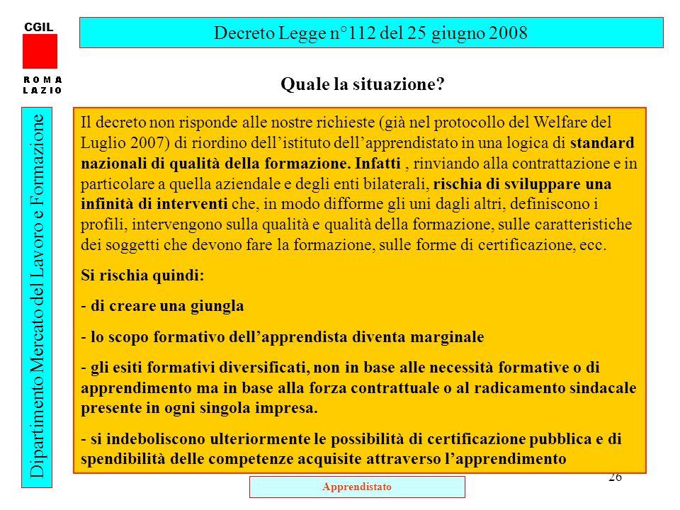 26 CGIL Dipartimento Mercato del Lavoro e Formazione Quale la situazione? Decreto Legge n°112 del 25 giugno 2008 Il decreto non risponde alle nostre r