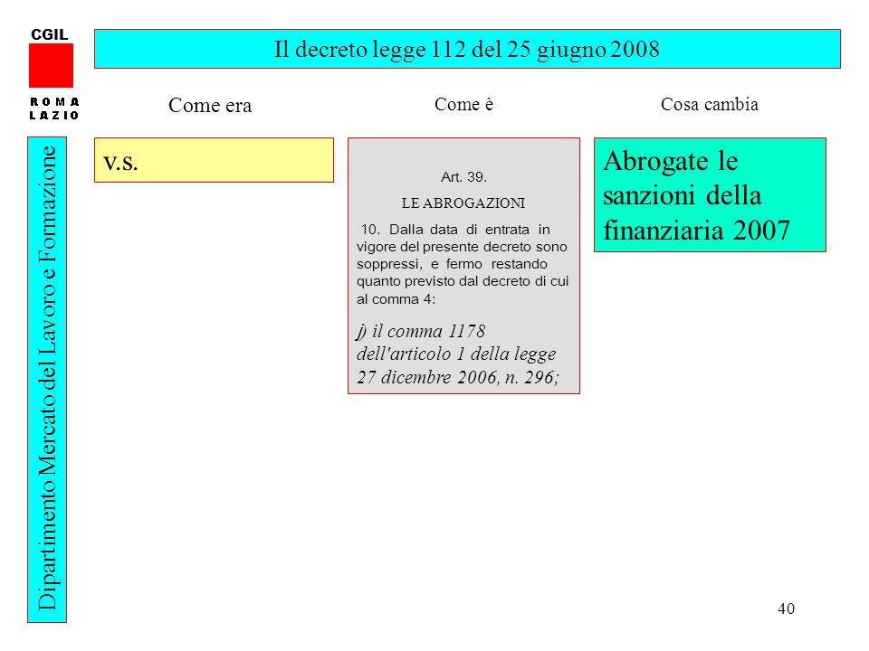 40 CGIL Dipartimento Mercato del Lavoro e Formazione Il decreto legge 112 del 25 giugno 2008 v.s. Art. 39. LE ABROGAZIONI 10. Dalla data di entrata in