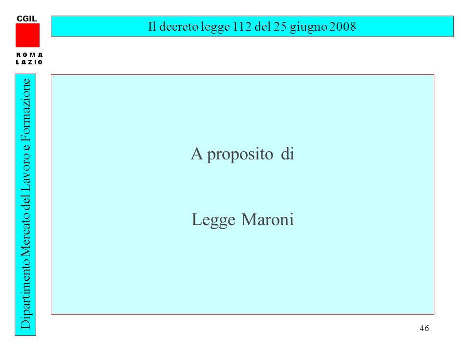 46 CGIL Dipartimento Mercato del Lavoro e Formazione Il decreto legge 112 del 25 giugno 2008 A proposito di Legge Maroni