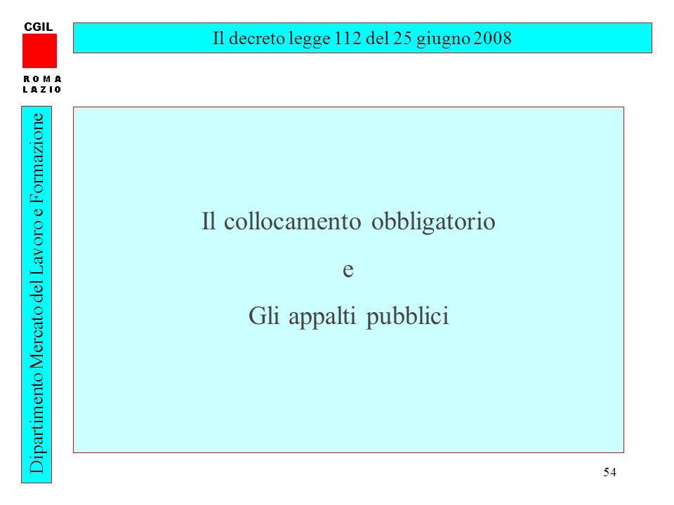 54 CGIL Dipartimento Mercato del Lavoro e Formazione Il decreto legge 112 del 25 giugno 2008 Il collocamento obbligatorio e Gli appalti pubblici