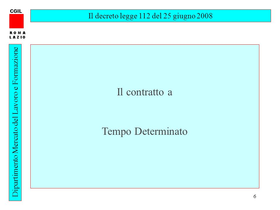 6 CGIL Dipartimento Mercato del Lavoro e Formazione Il decreto legge 112 del 25 giugno 2008 Il contratto a Tempo Determinato