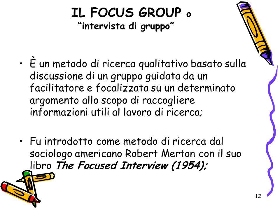 12 IL FOCUS GROUP o intervista di gruppo È un metodo di ricerca qualitativo basato sulla discussione di un gruppo guidata da un facilitatore e focaliz