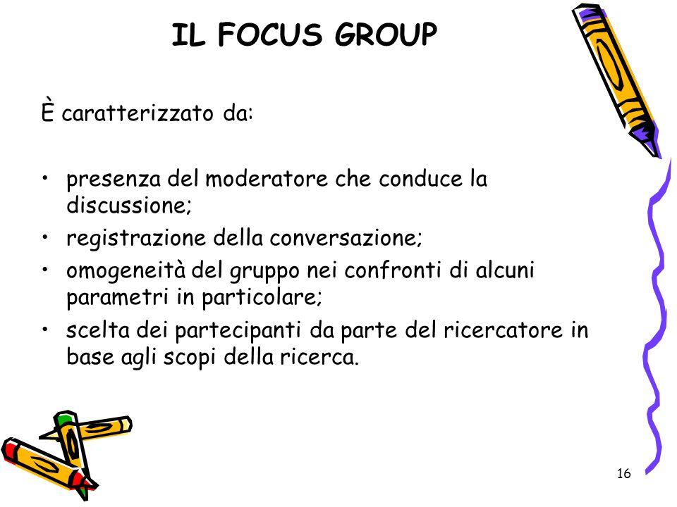 16 IL FOCUS GROUP È caratterizzato da: presenza del moderatore che conduce la discussione; registrazione della conversazione; omogeneità del gruppo ne