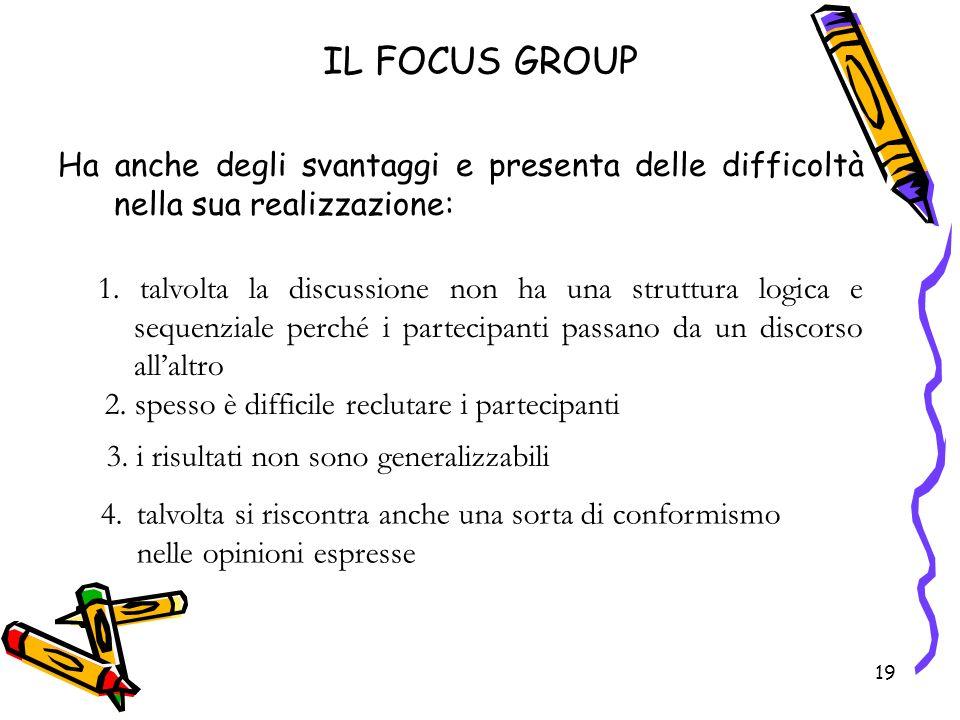 19 IL FOCUS GROUP Ha anche degli svantaggi e presenta delle difficoltà nella sua realizzazione: 19 1. talvolta la discussione non ha una struttura log
