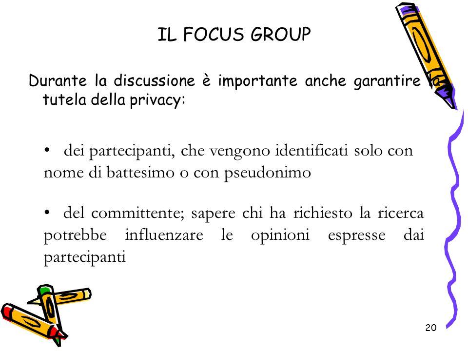 20 IL FOCUS GROUP Durante la discussione è importante anche garantire la tutela della privacy: 20 dei partecipanti, che vengono identificati solo con
