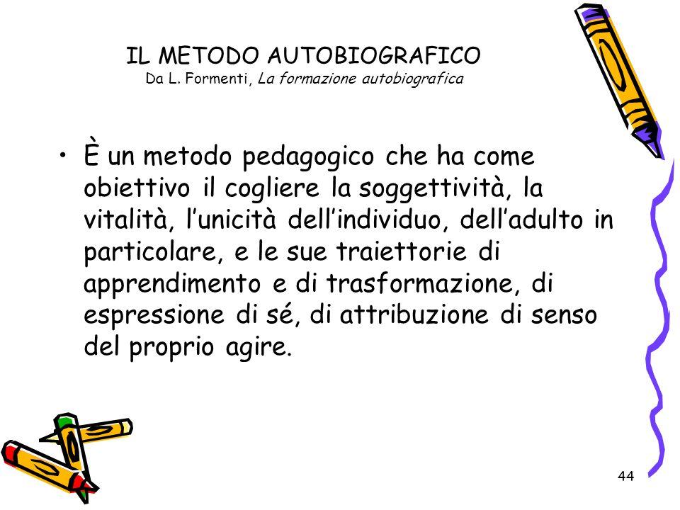 44 IL METODO AUTOBIOGRAFICO Da L. Formenti, La formazione autobiografica È un metodo pedagogico che ha come obiettivo il cogliere la soggettività, la