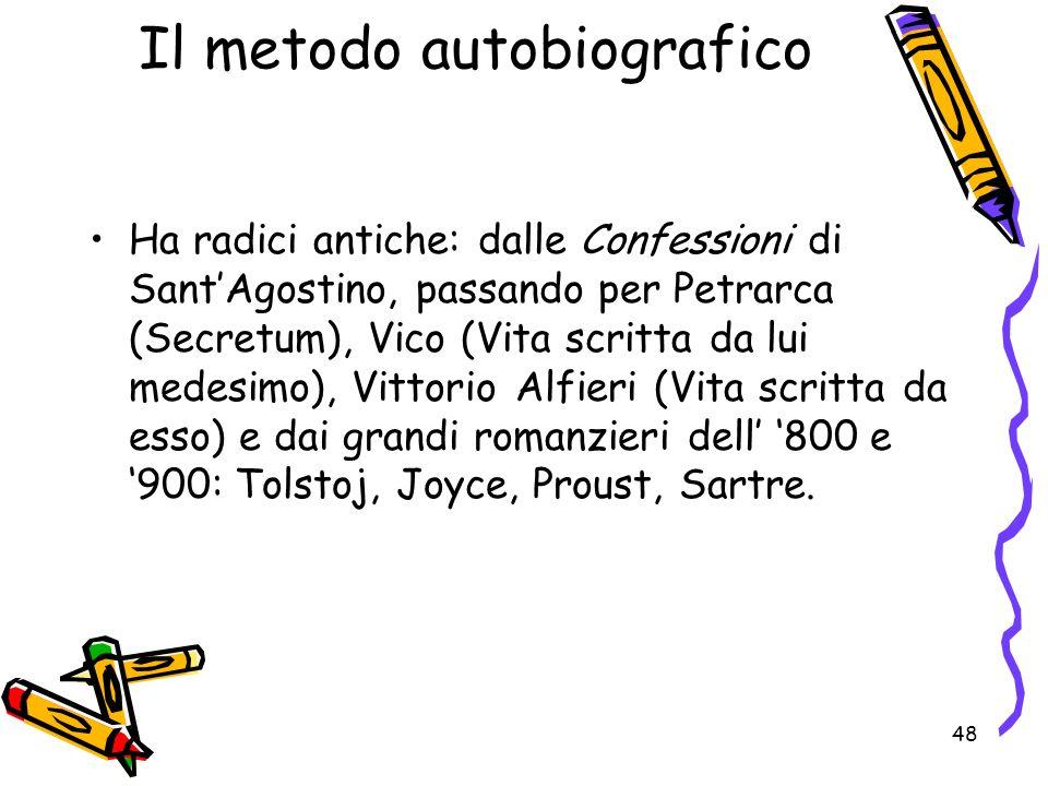 48 Il metodo autobiografico Ha radici antiche: dalle Confessioni di SantAgostino, passando per Petrarca (Secretum), Vico (Vita scritta da lui medesimo