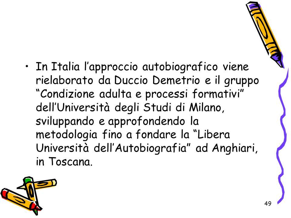 49 In Italia lapproccio autobiografico viene rielaborato da Duccio Demetrio e il gruppo Condizione adulta e processi formativi dellUniversità degli St