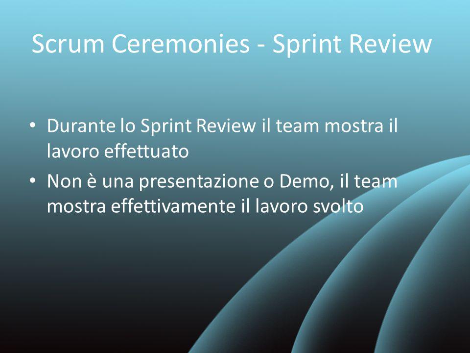 Scrum Ceremonies - Sprint Review Durante lo Sprint Review il team mostra il lavoro effettuato Non è una presentazione o Demo, il team mostra effettiva