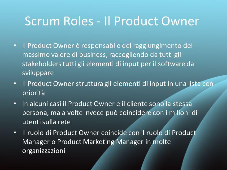 Scrum Roles - Il Product Owner Il Product Owner è responsabile del raggiungimento del massimo valore di business, raccogliendo da tutti gli stakeholde