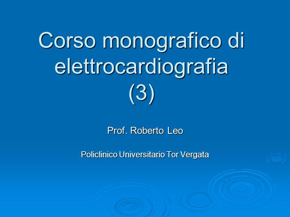 Corso monografico di elettrocardiografia (3) Prof. Roberto Leo Policlinico Universitario Tor Vergata