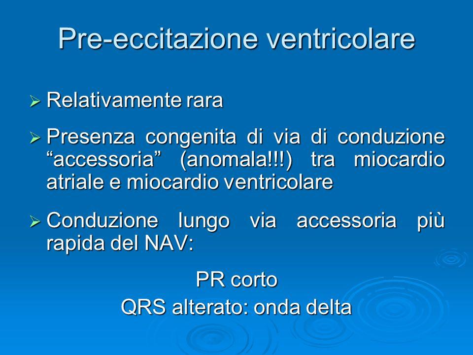 Pre-eccitazione ventricolare Relativamente rara Relativamente rara Presenza congenita di via di conduzione accessoria (anomala!!!) tra miocardio atria
