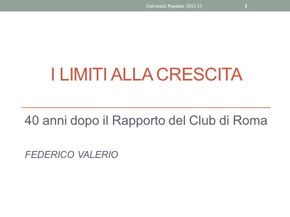 I LIMITI ALLA CRESCITA 40 anni dopo il Rapporto del Club di Roma FEDERICO VALERIO Università Popolare 2012-13 1