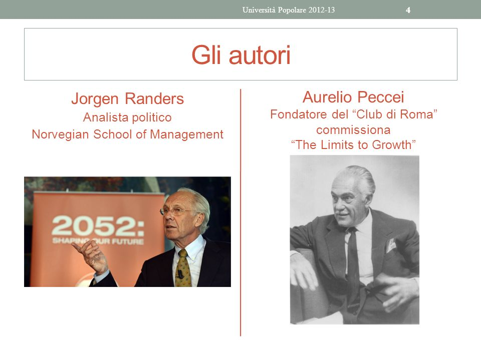 Gli autori Jorgen Randers Analista politico Norvegian School of Management Aurelio Peccei Fondatore del Club di Roma commissiona The Limits to Growth