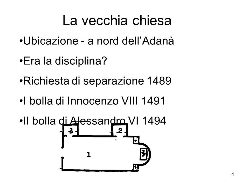 4 La vecchia chiesa Ubicazione - a nord dellAdanà Era la disciplina? Richiesta di separazione 1489 I bolla di Innocenzo VIII 1491 II bolla di Alessand