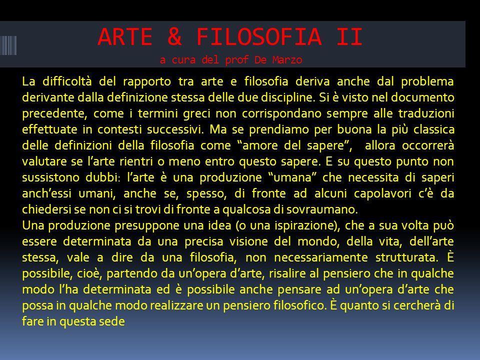 ARTE & FILOSOFIA II a cura del prof De Marzo La difficoltà del rapporto tra arte e filosofia deriva anche dal problema derivante dalla definizione stessa delle due discipline.