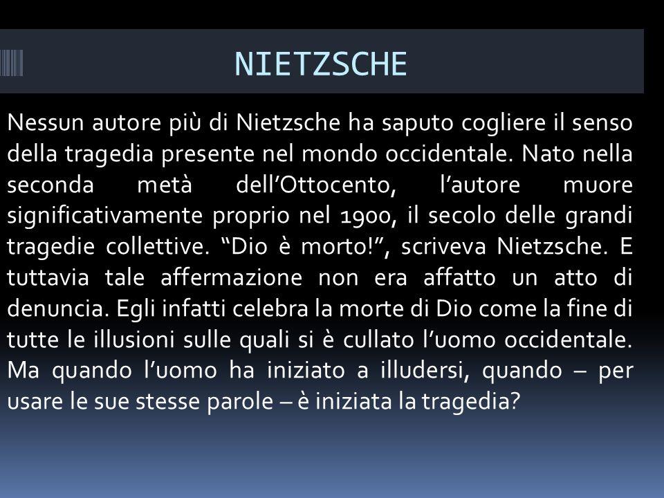NIETZSCHE Nessun autore più di Nietzsche ha saputo cogliere il senso della tragedia presente nel mondo occidentale.