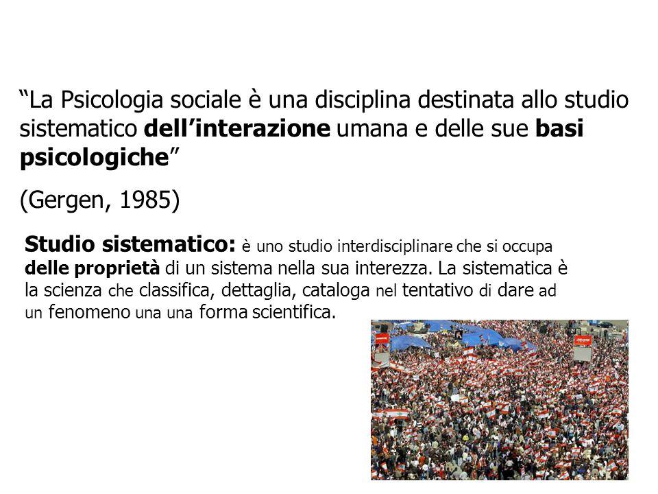 La Psicologia sociale è una disciplina destinata allo studio sistematico dellinterazione umana e delle sue basi psicologiche (Gergen, 1985) Studio sis