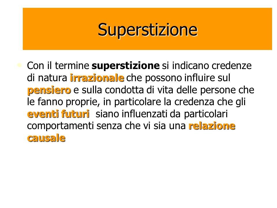 Superstizione Con il termine superstizione si indicano credenze di natura irrazionale che possono influire sul pensiero e sulla condotta di vita delle