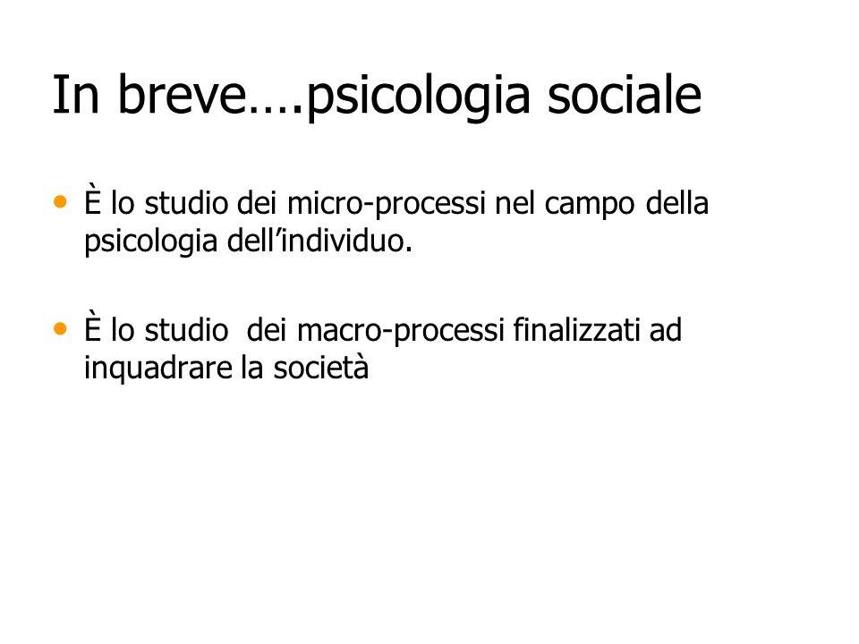 In breve….psicologia sociale È lo studio dei micro-processi nel campo della psicologia dellindividuo. È lo studio dei micro-processi nel campo della p