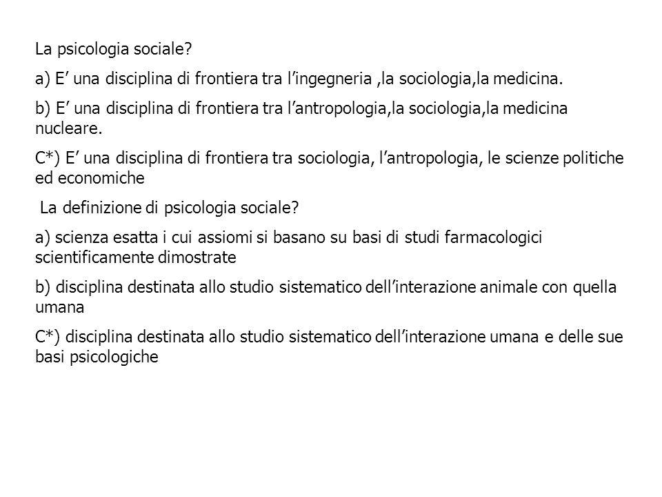 La psicologia sociale? a) E una disciplina di frontiera tra lingegneria,la sociologia,la medicina. b) E una disciplina di frontiera tra lantropologia,