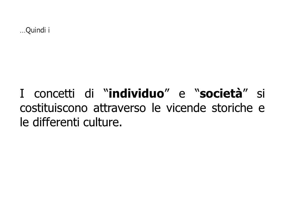 I concetti di individuo e società si costituiscono attraverso le vicende storiche e le differenti culture. …Quindi i