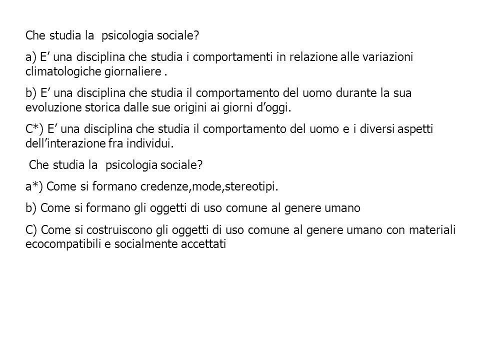 Che studia la psicologia sociale? a) E una disciplina che studia i comportamenti in relazione alle variazioni climatologiche giornaliere. b) E una dis