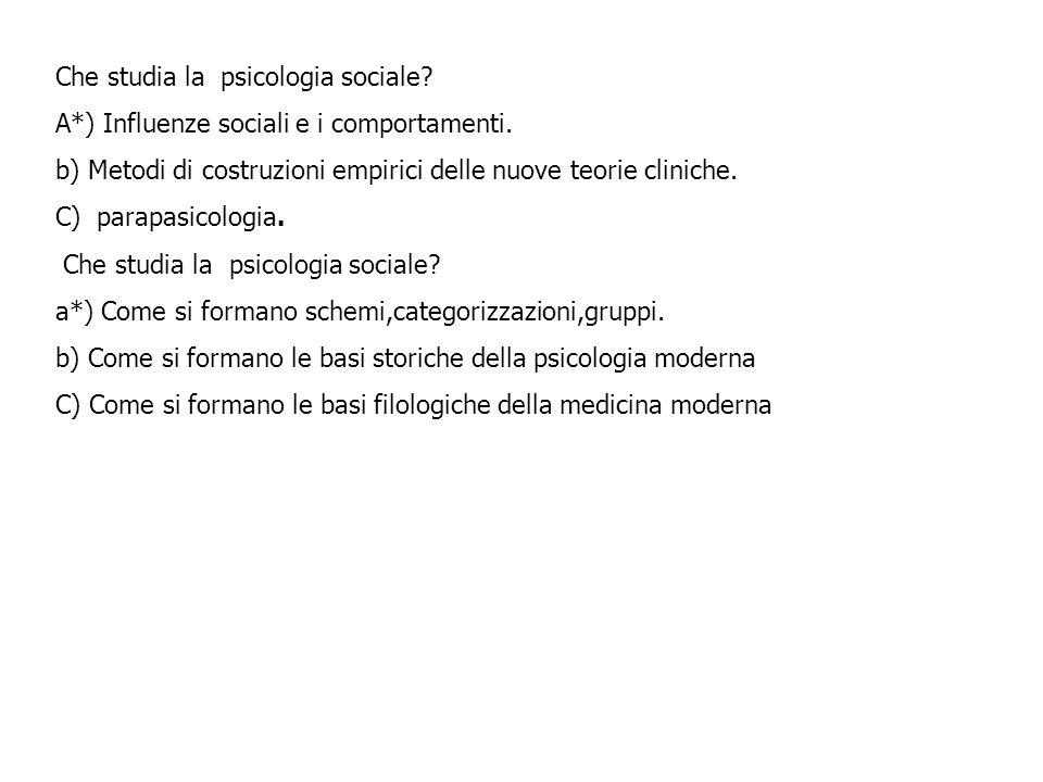 Che studia la psicologia sociale? A*) Influenze sociali e i comportamenti. b) Metodi di costruzioni empirici delle nuove teorie cliniche. C) parapasic