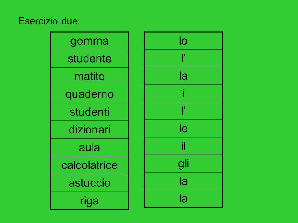 Esercizio due: gomma studente matite quaderno studenti dizionari aula calcolatrice astuccio riga lo l la i l le il gli la