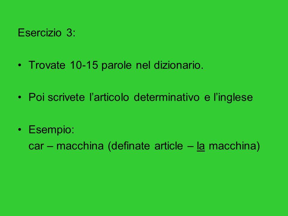 Esercizio 3: Trovate 10-15 parole nel dizionario. Poi scrivete larticolo determinativo e linglese Esempio: car – macchina (definate article – la macch