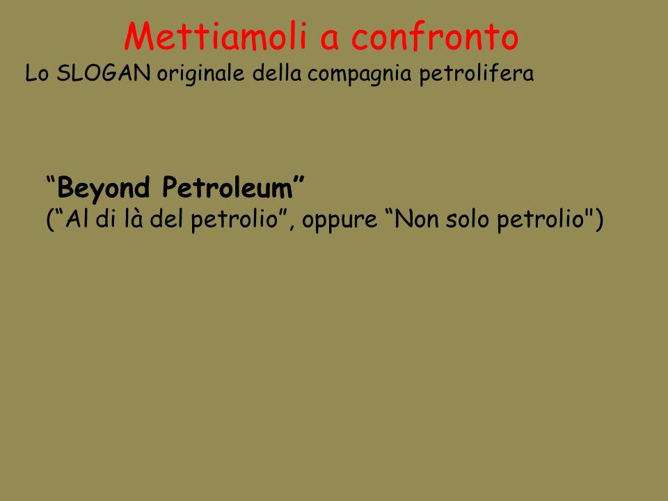 Mettiamoli a confronto Lo SLOGAN originale della compagnia petrolifera Beyond Petroleum (Al di là del petrolio, oppure Non solo petrolio