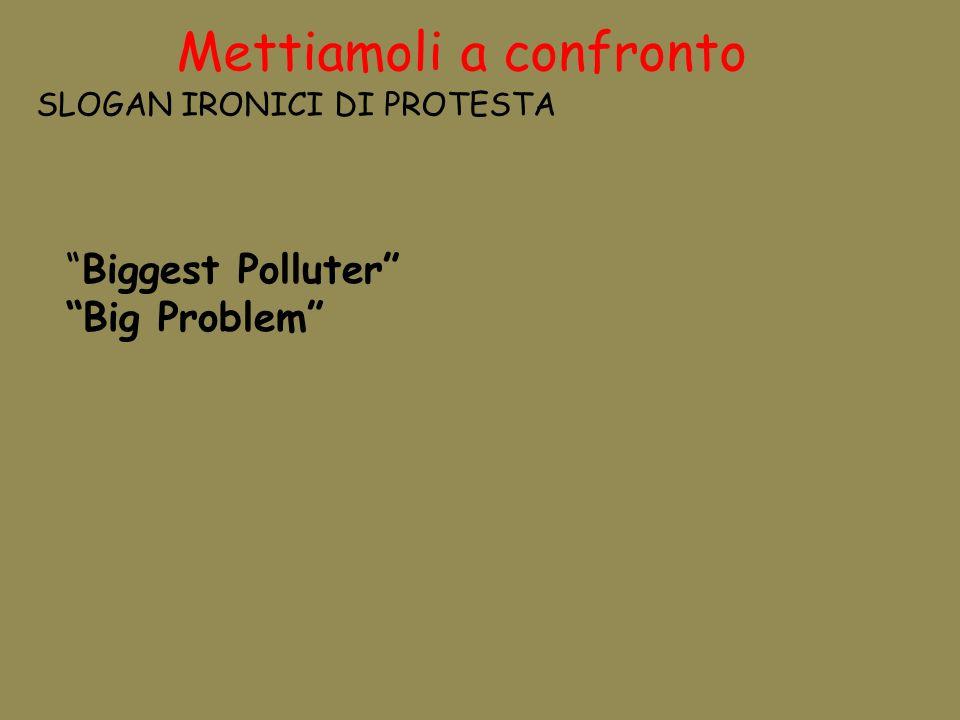 Mettiamoli a confronto SLOGAN IRONICI DI PROTESTA Biggest Polluter Big Problem