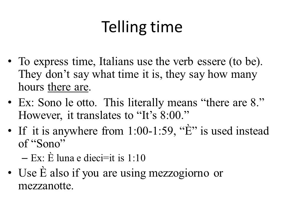 Telling time To express time, Italians use the verb essere (to be). They dont say what time it is, they say how many hours there are. Ex: Sono le otto