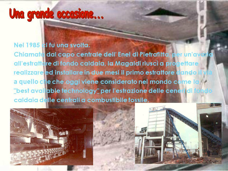 Nel 1985 ci fu una svolta. Chiamata dal capo centrale dell' Enel di Pietrafitta, per un'avaria all'estrattore di fondo caldaia, la Magaldi riuscì a pr
