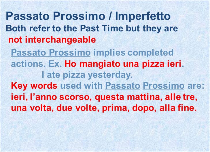 1 Passato Prossimo / Imperfetto Both refer to the Past Time but they are not interchangeable Passato Prossimo implies completed actions. Ex. Ho mangia