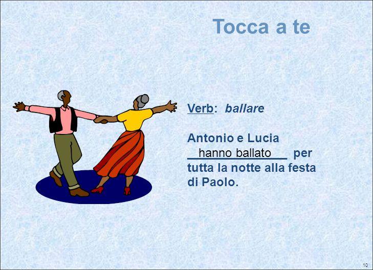 10 Tocca a te Verb: ballare Antonio e Lucia _______________ per tutta la notte alla festa di Paolo. hanno ballato