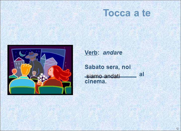 12 Tocca a te Verb: andare Sabato sera, noi ________________ al cinema. siamo andati