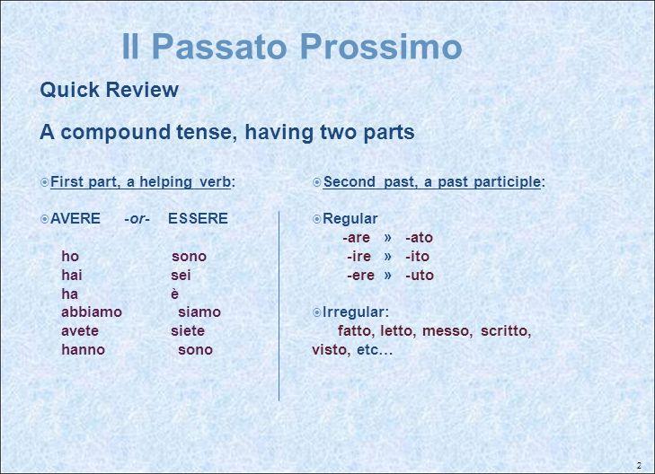 2 Il Passato Prossimo Quick Review A compound tense, having two parts First part, a helping verb: AVERE -or- ESSERE ho sono hai sei ha è abbiamo siamo