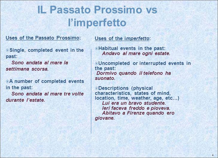 4 IL Passato Prossimo vs limperfetto Uses of the Passato Prossimo: Single, completed event in the past: Sono andata al mare la settimana scorsa. A num