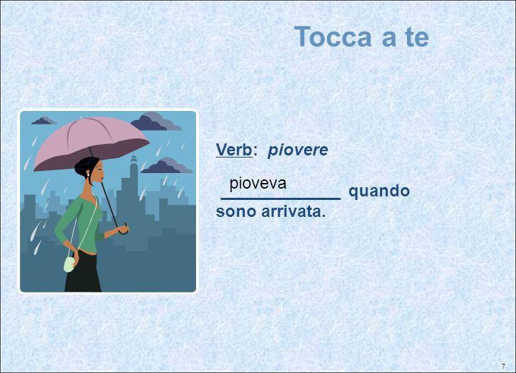 7 Tocca a te Verb: piovere _____________ quando sono arrivata. pioveva