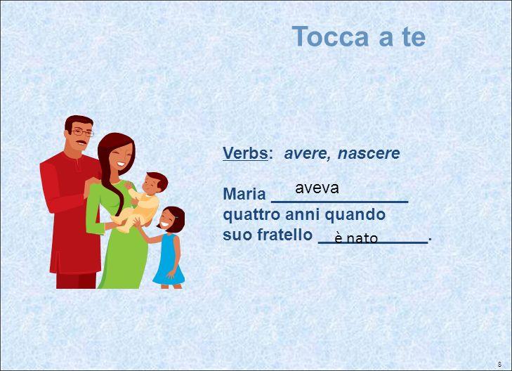 8 Tocca a te Verbs: avere, nascere Maria _______________ quattro anni quando suo fratello ____________. aveva è nato