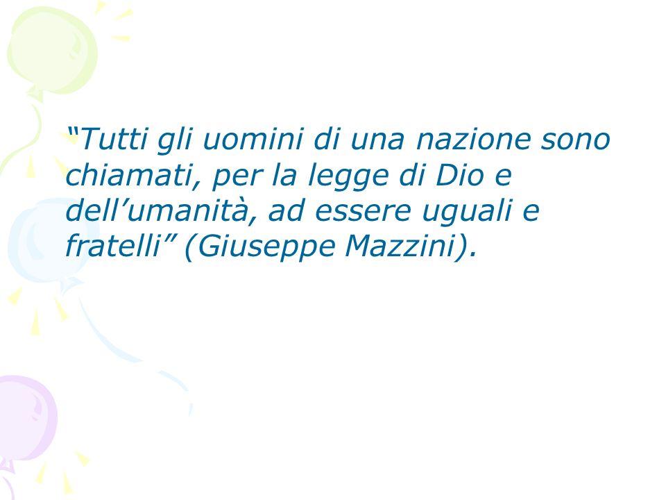 Tutti gli uomini di una nazione sono chiamati, per la legge di Dio e dellumanità, ad essere uguali e fratelli (Giuseppe Mazzini).