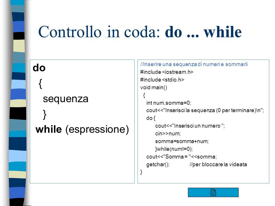 Controllo in coda: do... while do { sequenza } while (espressione) //Inserire una sequenza di numeri e sommarli #include void main() { int num,somma=0